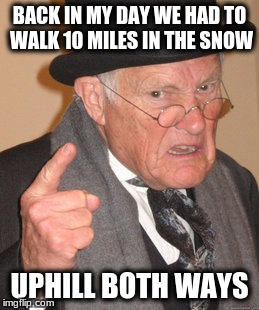 Back In My Day Meme | BACK IN MY DAY WE HAD TO WALK 10 MILES IN THE SNOW UPHILL BOTH WAYS | image tagged in memes,back in my day | made w/ Imgflip meme maker