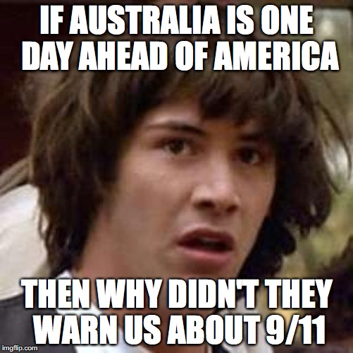Opening the 9/11 case again..... | IF AUSTRALIA IS ONE DAY AHEAD OF AMERICA THEN WHY DIDN'T THEY WARN US ABOUT 9/11 | image tagged in memes,conspiracy keanu | made w/ Imgflip meme maker