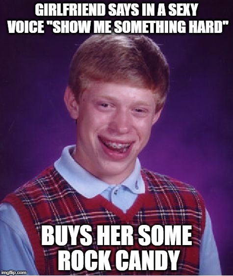 "she said kiss me where it stinks so i drove her to new jersey..   she said touch me where its pink so i took her to the flowers | GIRLFRIEND SAYS IN A SEXY VOICE ""SHOW ME SOMETHING HARD"" BUYS HER SOME ROCK CANDY 