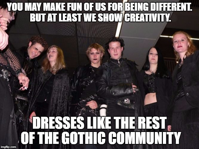 Goth People |  YOU MAY MAKE FUN OF US FOR BEING DIFFERENT. BUT AT LEAST WE SHOW CREATIVITY. DRESSES LIKE THE REST OF THE GOTHIC COMMUNITY | image tagged in goth people | made w/ Imgflip meme maker
