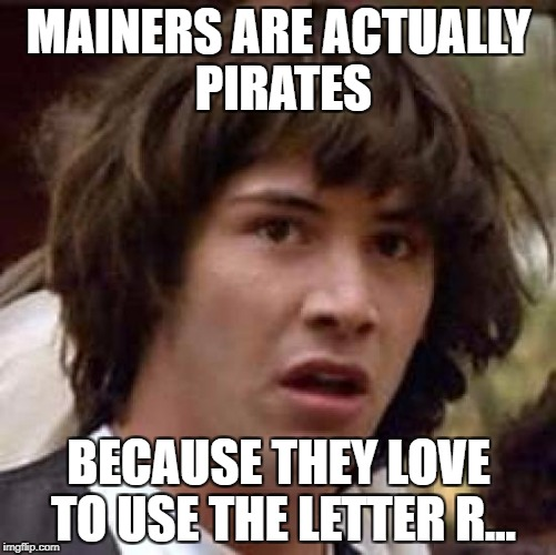Conspiracy Keanu Meme | MAINERS ARE ACTUALLY PIRATES BECAUSE THEY LOVE TO USE THE LETTER R... | image tagged in memes,conspiracy keanu,funny,conspiracy,pirates,lol | made w/ Imgflip meme maker