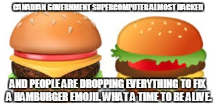 canada | CANADIAN GOVERNMENT SUPERCOMPUTER ALMOST HACKED AND PEOPLE ARE DROPPING EVERYTHING TO FIX A HAMBURGER EMOJII. WHAT A TIME TO BE ALIVE. | image tagged in canada,hamburger,emoji | made w/ Imgflip meme maker