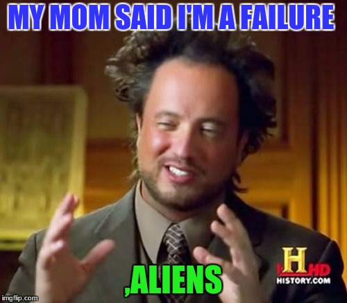 Ancient Aliens Meme | MY MOM SAID I'M A FAILURE ,ALIENS | image tagged in memes,ancient aliens | made w/ Imgflip meme maker