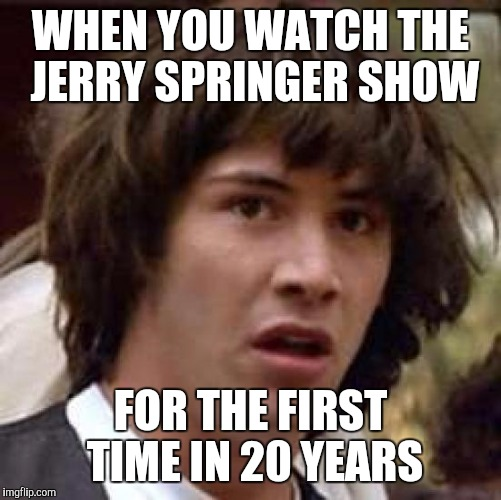 Conspiracy Keanu Meme | WHEN YOU WATCH THE JERRY SPRINGER SHOW FOR THE FIRST TIME IN 20 YEARS | image tagged in memes,conspiracy keanu | made w/ Imgflip meme maker