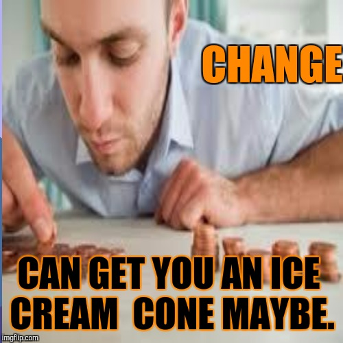 CHANGE CAN GET YOU AN ICE CREAM  CONE MAYBE. | made w/ Imgflip meme maker