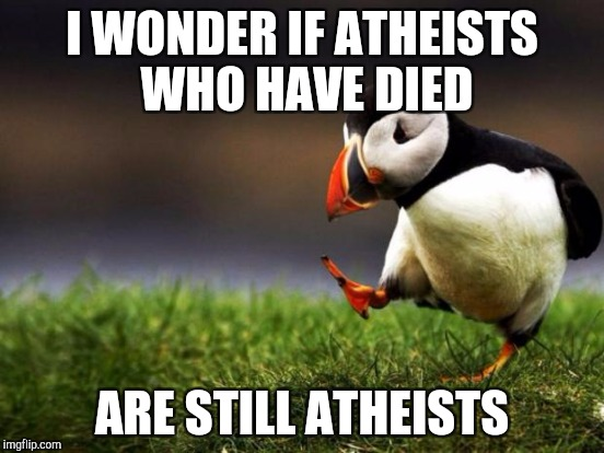 I WONDER IF ATHEISTS WHO HAVE DIED ARE STILL ATHEISTS | made w/ Imgflip meme maker