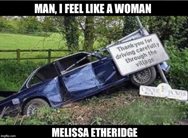 MAN, I FEEL LIKE A WOMAN MELISSA ETHERIDGE | made w/ Imgflip meme maker
