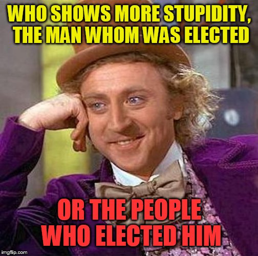 Creepy Condescending Wonka Meme | WHO SHOWS MORE STUPIDITY, THE MAN WHOM WAS ELECTED OR THE PEOPLE WHO ELECTED HIM | image tagged in memes,creepy condescending wonka | made w/ Imgflip meme maker
