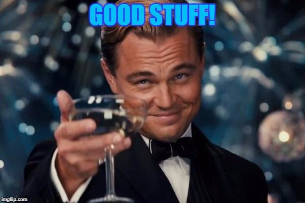 Leonardo Dicaprio Cheers Meme | GOOD STUFF! | image tagged in memes,leonardo dicaprio cheers | made w/ Imgflip meme maker