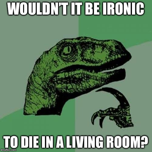Philosoraptor Meme | WOULDN'T IT BE IRONIC TO DIE IN A LIVING ROOM? | image tagged in memes,philosoraptor | made w/ Imgflip meme maker