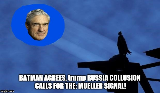 he has come, Mueller has come! IT'S MUELLER TIME AND HE WILL NOT BE TAKING PRISONERS! | BATMAN AGREES, trump RUSSIA COLLUSION CALLS FOR THE: MUELLER SIGNAL! | image tagged in robert mueller,mueller time,mueller has come,trump unfit unqualified dangerous,trump russia collusion,trump putin | made w/ Imgflip meme maker