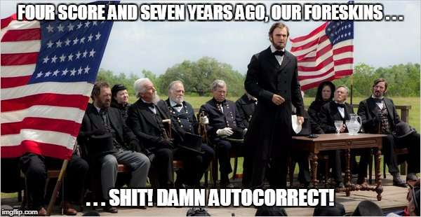 FOUR SCORE AND SEVEN YEARS AGO, OUR FORESKINS . . . . . . SHIT! DAMN AUTOCORRECT! | made w/ Imgflip meme maker