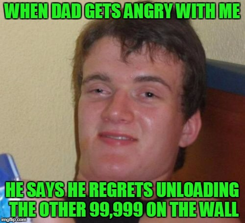 10 Guy Meme | WHEN DAD GETS ANGRY WITH ME HE SAYS HE REGRETS UNLOADING THE OTHER 99,999 ON THE WALL | image tagged in memes,10 guy | made w/ Imgflip meme maker