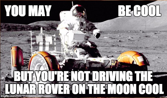 Lunar Rover | YOU MAY                            BE COOL BUT YOU'RE NOT DRIVING THE LUNAR ROVER ON THE MOON COOL | image tagged in cool,driving,moon | made w/ Imgflip meme maker
