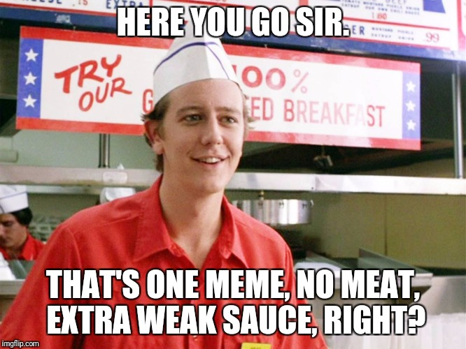 HERE YOU GO SIR. THAT'S ONE MEME, NO MEAT, EXTRA WEAK SAUCE, RIGHT? | image tagged in dank memes | made w/ Imgflip meme maker