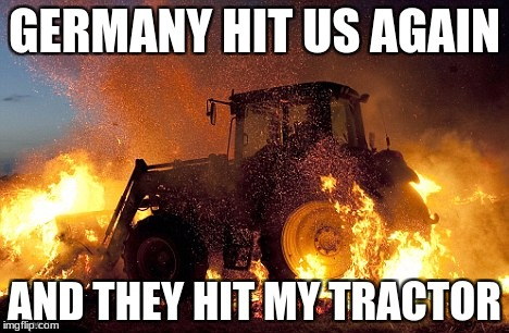 Flaming tractor | GERMANY HIT US AGAIN AND THEY HIT MY TRACTOR | image tagged in flaming tractor | made w/ Imgflip meme maker