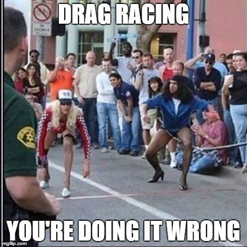 What the hell will they come up with next? | DRAG RACING YOU'RE DOING IT WRONG | image tagged in in drag,drag queen,drag racing | made w/ Imgflip meme maker