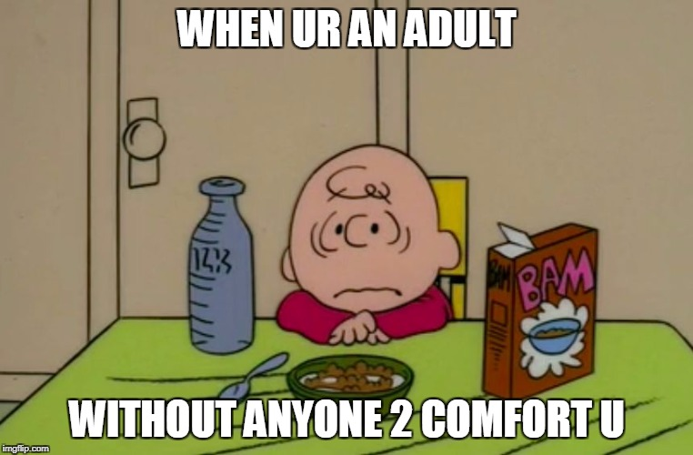 WHEN UR AN ADULT WITHOUT ANYONE 2 COMFORT U | image tagged in sad brown | made w/ Imgflip meme maker