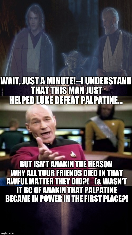 Star Wars Logic... | WAIT, JUST A MINUTE!--I UNDERSTAND THAT THIS MAN JUST HELPED LUKE DEFEAT PALPATINE... BUT ISN'T ANAKIN THE REASON WHY ALL YOUR FRIENDS DIED  | image tagged in star wars logic,star wars,memes,anakin and obi wan,picard wtf,captain picard facepalm | made w/ Imgflip meme maker