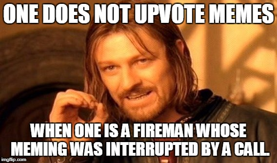 One Does Not Simply Meme | ONE DOES NOT UPVOTE MEMES WHEN ONE IS A FIREMAN WHOSE MEMING WAS INTERRUPTED BY A CALL. | image tagged in memes,one does not simply | made w/ Imgflip meme maker