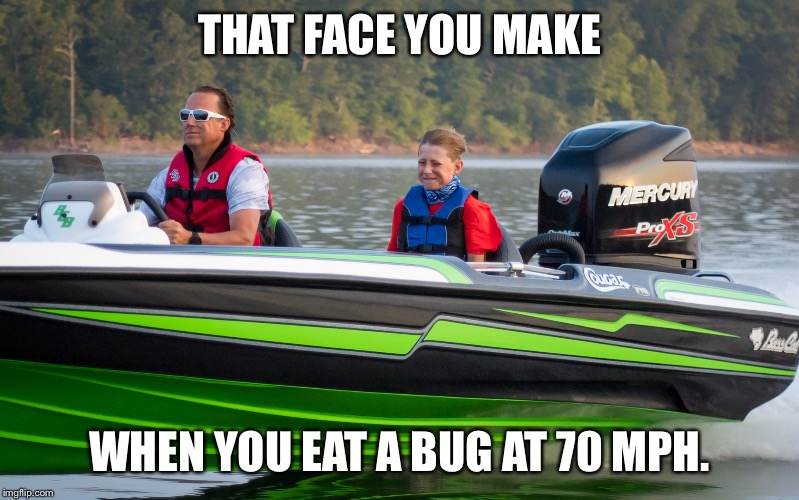 THAT FACE YOU MAKE WHEN YOU EAT A BUG AT 70 MPH. | image tagged in bassboatface | made w/ Imgflip meme maker