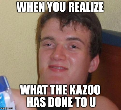 10 Guy Meme | WHEN YOU REALIZE WHAT THE KAZOO HAS DONE TO U | image tagged in memes,10 guy | made w/ Imgflip meme maker