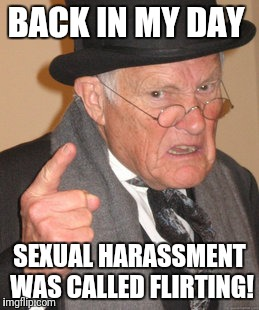 Back In My Day Meme | BACK IN MY DAY SEXUAL HARASSMENT WAS CALLED FLIRTING! | image tagged in memes,back in my day | made w/ Imgflip meme maker