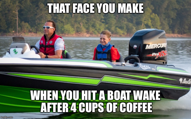 THAT FACE YOU MAKE WHEN YOU HIT A BOAT WAKE AFTER 4 CUPS OF COFFEE | image tagged in bassboatface | made w/ Imgflip meme maker