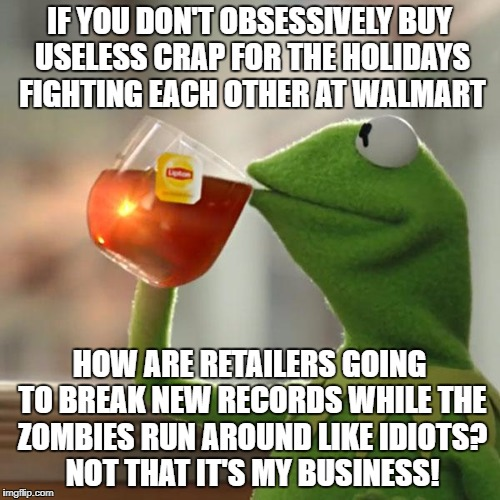 But Thats None Of My Business Meme | IF YOU DON'T OBSESSIVELY BUY USELESS CRAP FOR THE HOLIDAYS FIGHTING EACH OTHER AT WALMART HOW ARE RETAILERS GOING TO BREAK NEW RECORDS WHILE | image tagged in memes,but thats none of my business,kermit the frog | made w/ Imgflip meme maker