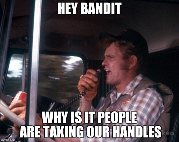 HEY BANDIT WHY IS IT PEOPLE ARE TAKING OUR HANDLES | image tagged in smokey and the bandit 2 | made w/ Imgflip meme maker