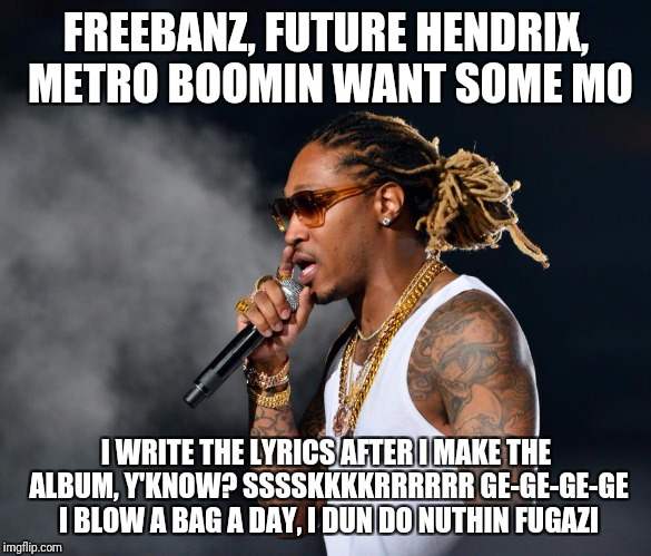 FREEBANZ, FUTURE HENDRIX, METRO BOOMIN WANT SOME MO I WRITE THE LYRICS AFTER I MAKE THE ALBUM, Y'KNOW? SSSSKKKKRRRRRR GE-GE-GE-GE I BLOW A B | image tagged in future hendrix,metroboomin,rap,mumble,wha | made w/ Imgflip meme maker