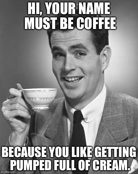 A woman named coffee | HI, YOUR NAME MUST BE COFFEE BECAUSE YOU LIKE GETTING PUMPED FULL OF CREAM. | image tagged in man drinking coffee | made w/ Imgflip meme maker