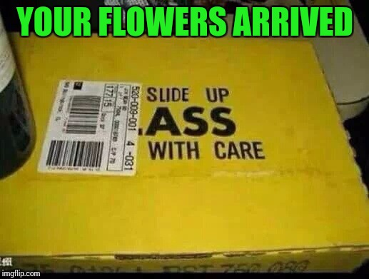 YOUR FLOWERS ARRIVED | made w/ Imgflip meme maker
