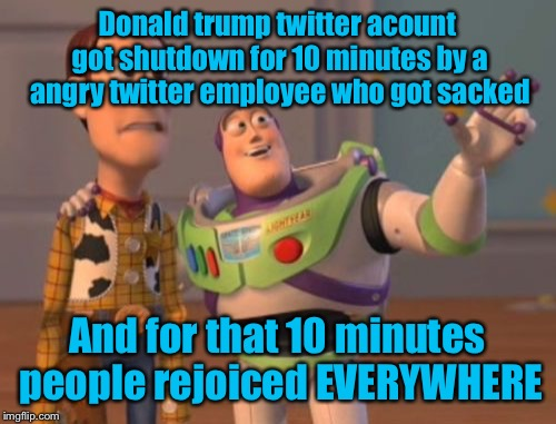 X, X Everywhere Meme | Donald trump twitter acount got shutdown for 10 minutes by a angry twitter employee who got sacked And for that 10 minutes people rejoiced E | image tagged in memes,x,x everywhere,x x everywhere | made w/ Imgflip meme maker