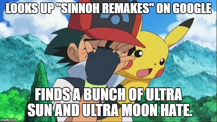 "I want to know, who thought of that. | LOOKS UP ""SINNOH REMAKES"" ON GOOGLE FINDS A BUNCH OF ULTRA SUN AND ULTRA MOON HATE. 