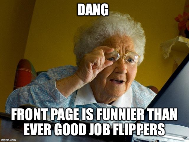 Front page  | DANG FRONT PAGE IS FUNNIER THAN EVER GOOD JOB FLIPPERS | image tagged in memes,grandma finds the internet | made w/ Imgflip meme maker