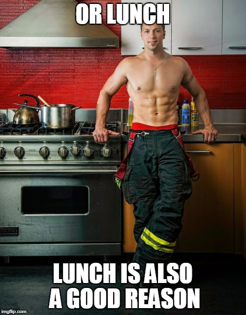 OR LUNCH LUNCH IS ALSO A GOOD REASON | made w/ Imgflip meme maker