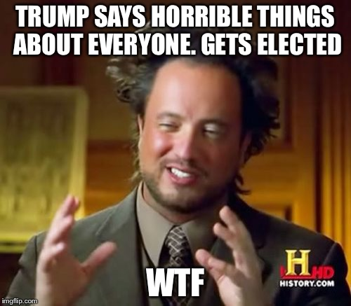 Ancient Aliens Meme | TRUMP SAYS HORRIBLE THINGS ABOUT EVERYONE. GETS ELECTED WTF | image tagged in memes,ancient aliens | made w/ Imgflip meme maker