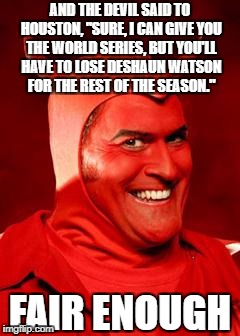 "There's always a catch | AND THE DEVIL SAID TO HOUSTON, ""SURE, I CAN GIVE YOU THE WORLD SERIES, BUT YOU'LL HAVE TO LOSE DESHAUN WATSON FOR THE REST OF THE SEASON."" F 