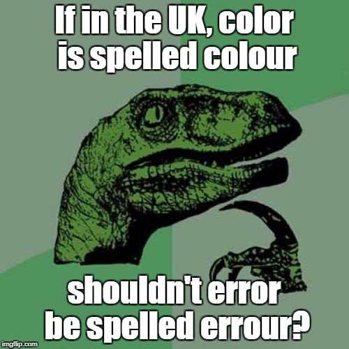 British versus American | If in the UK, color is spelled colour shouldn't error be spelled errour? | image tagged in memes,philosoraptor,spelling,british,american | made w/ Imgflip meme maker
