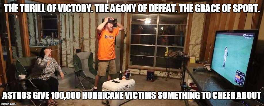 Astros Bring Relief to Hurricane Harvey Victims | THE THRILL OF VICTORY. THE AGONY OF DEFEAT. THE GRACE OF SPORT. ASTROS GIVE 100,000 HURRICANE VICTIMS SOMETHING TO CHEER ABOUT | image tagged in houston astros,hurricane harvey,flooding,baseball,disaster | made w/ Imgflip meme maker