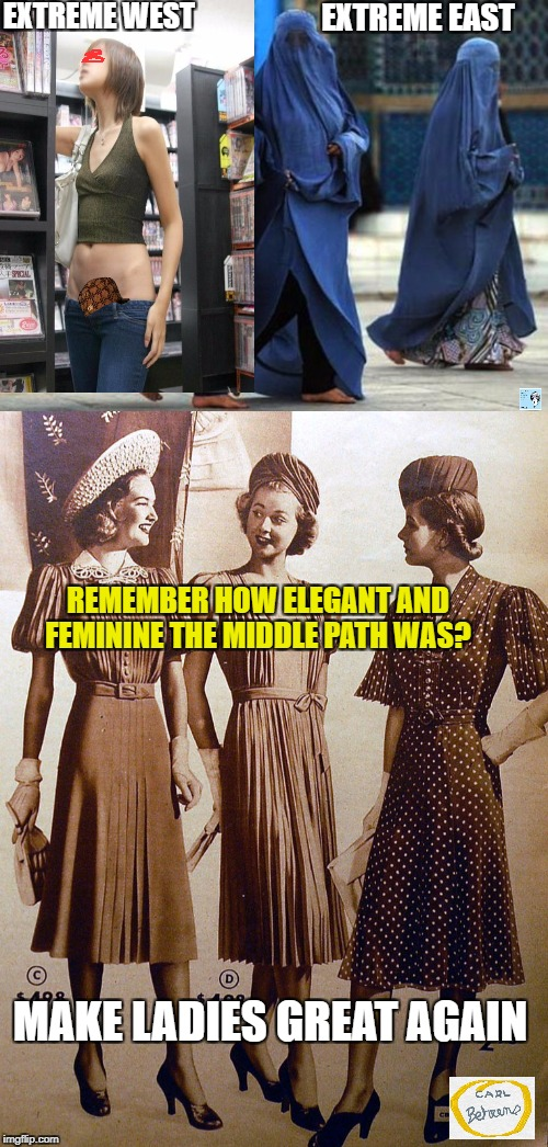 Make women great again |  EXTREME WEST; EXTREME EAST; REMEMBER HOW ELEGANT AND FEMININE THE MIDDLE PATH WAS? MAKE LADIES GREAT AGAIN | image tagged in feminism,narcissism,burka,islam,secular,modesty and elegance | made w/ Imgflip meme maker