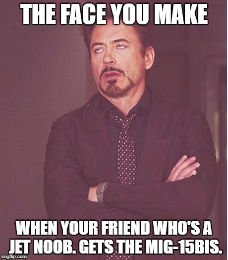 Face You Make Robert Downey Jr Meme | THE FACE YOU MAKE WHEN YOUR FRIEND WHO'S A JET NOOB. GETS THE MIG-15BIS. | image tagged in memes,face you make robert downey jr | made w/ Imgflip meme maker