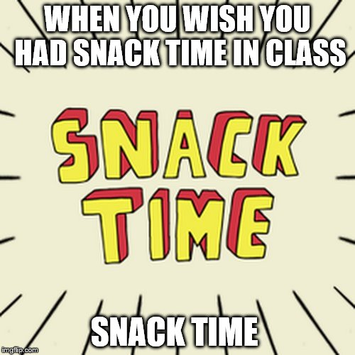 WHEN YOU WISH YOU HAD SNACK TIME IN CLASS SNACK TIME | image tagged in snack time in class | made w/ Imgflip meme maker