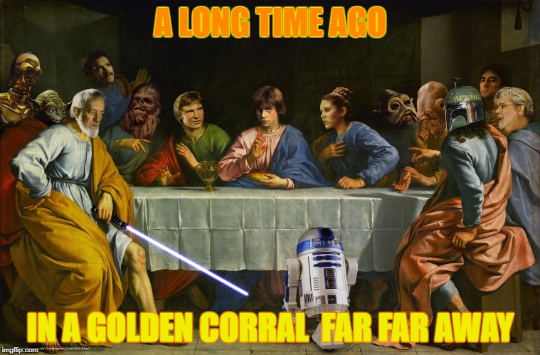Star Wars Last Supper - Art Week - A JBmemegeek and Sir_Unkown event | A LONG TIME AGO IN A GOLDEN CORRAL  FAR FAR AWAY | image tagged in last supper,star wars,jbmemegeek,sir_unknown,leonardo da vinci,parody | made w/ Imgflip meme maker