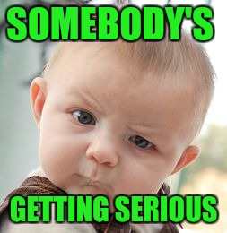 Skeptical Baby Meme | SOMEBODY'S GETTING SERIOUS | image tagged in memes,skeptical baby | made w/ Imgflip meme maker