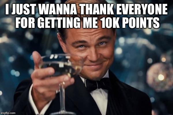Leonardo Dicaprio Cheers Meme | I JUST WANNA THANK EVERYONE FOR GETTING ME 10K POINTS | image tagged in memes,leonardo dicaprio cheers | made w/ Imgflip meme maker