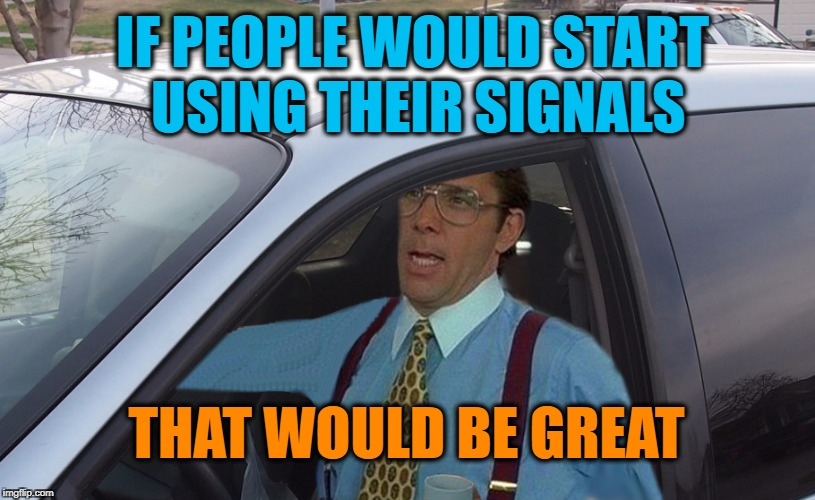 No Seriously | IF PEOPLE WOULD START USING THEIR SIGNALS THAT WOULD BE GREAT | image tagged in lumbergh minivan | made w/ Imgflip meme maker