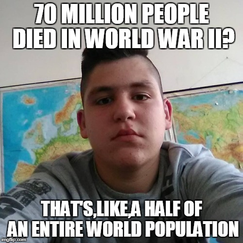 Inspired by a teacher from my school who said that 6 students are a half of an entire class(which has 21 student,by the way) | 70 MILLION PEOPLE DIED IN WORLD WAR II? THAT'S,LIKE,A HALF OF AN ENTIRE WORLD POPULATION | image tagged in stupid student stan,memes,powermetalhead,world war 2,ww2,funny | made w/ Imgflip meme maker