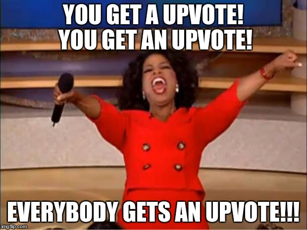 Oprah You Get A Meme | YOU GET A UPVOTE! YOU GET AN UPVOTE! EVERYBODY GETS AN UPVOTE!!! | image tagged in memes,oprah you get a | made w/ Imgflip meme maker